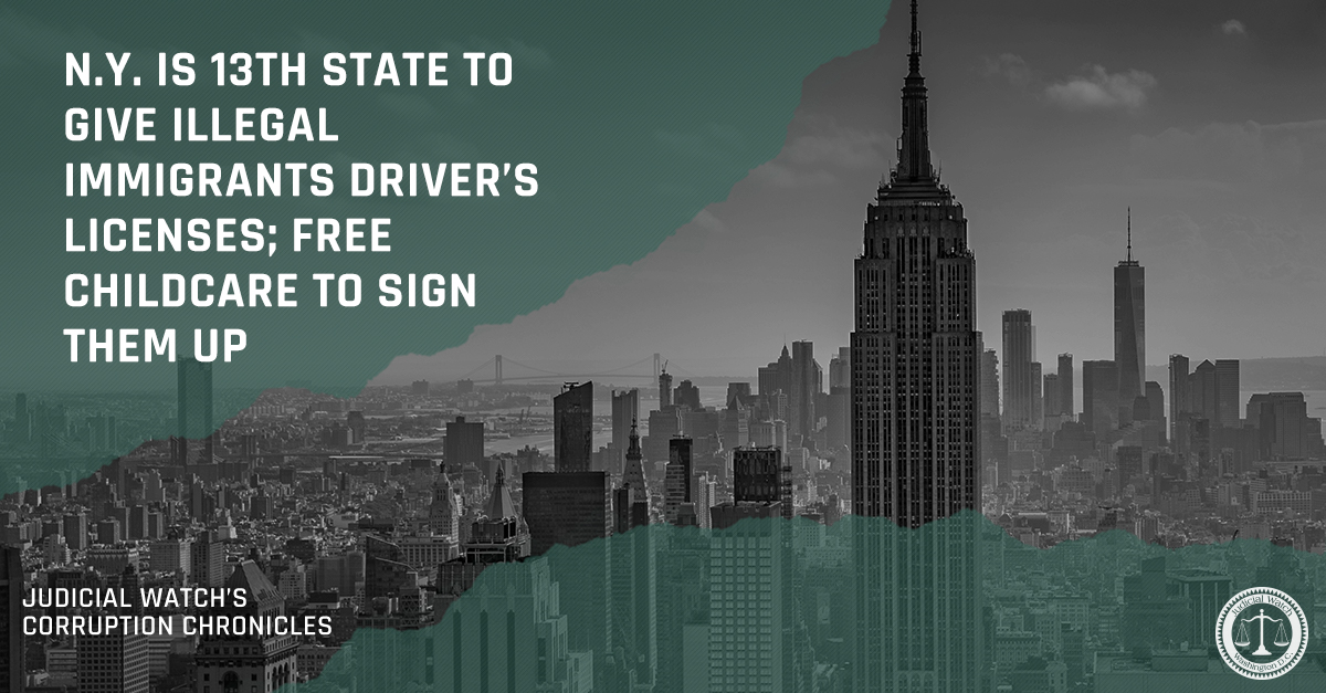 N.Y. is 13th State to Give Illegal Immigrants Driver's Licenses; Free Childcare to Sign Them Up | Judicial Watch