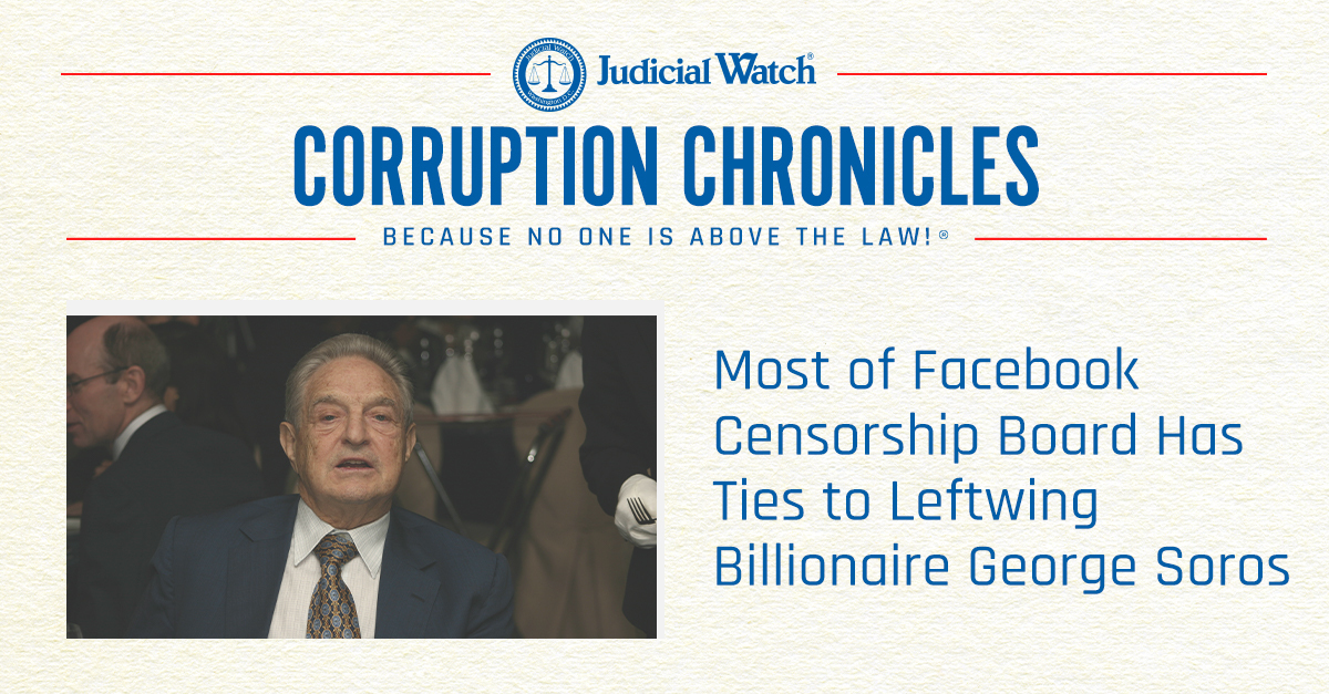 Most of Facebook Censorship Board Has Ties to Leftwing Billionaire George Soros - Judicial Watch